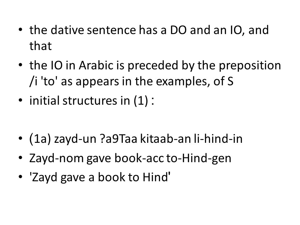 the dative sentence has a DO and an IO, and that the IO in Arabic is preceded by the preposition /i to as appears in the examples, of S initial structures in (1) : )1a) zayd-un a9Taa kitaab-an li-hind-in Zayd-nom gave book-acc to-Hind-gen Zayd gave a book to Hind