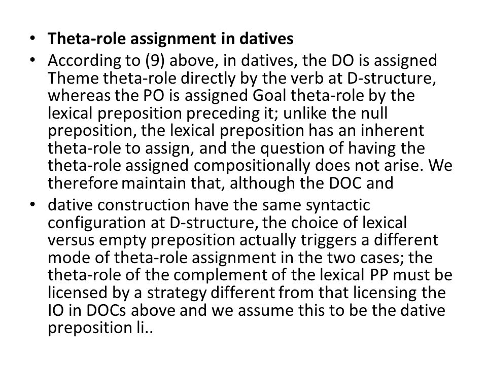 Theta-role assignment in datives According to (9) above, in datives, the DO is assigned Theme theta-role directly by the verb at D-structure, whereas the PO is assigned Goal theta-role by the lexical preposition preceding it; unlike the null preposition, the lexical preposition has an inherent theta-role to assign, and the question of having the theta-role assigned compositionally does not arise.