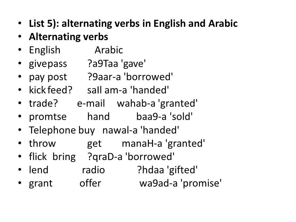 List 5): alternating verbs in English and Arabic Alternating verbs English Arabic givepass a9Taa gave paypost 9aar-a borrowed kickfeed.