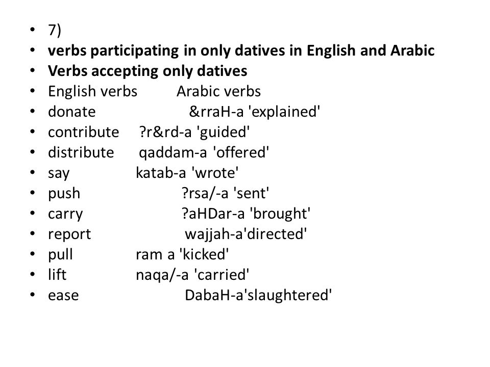 7) verbs participating in only datives in English and Arabic Verbs accepting only datives English verbs Arabic verbs donate &rraH-a explained contribute r&rd-a guided distribute qaddam-a offered say katab-a wrote push rsa/-a sent carry aHDar-a brought report wajjah-a directed pull ram a kicked lift naqa/-a carried ease DabaH-a slaughtered
