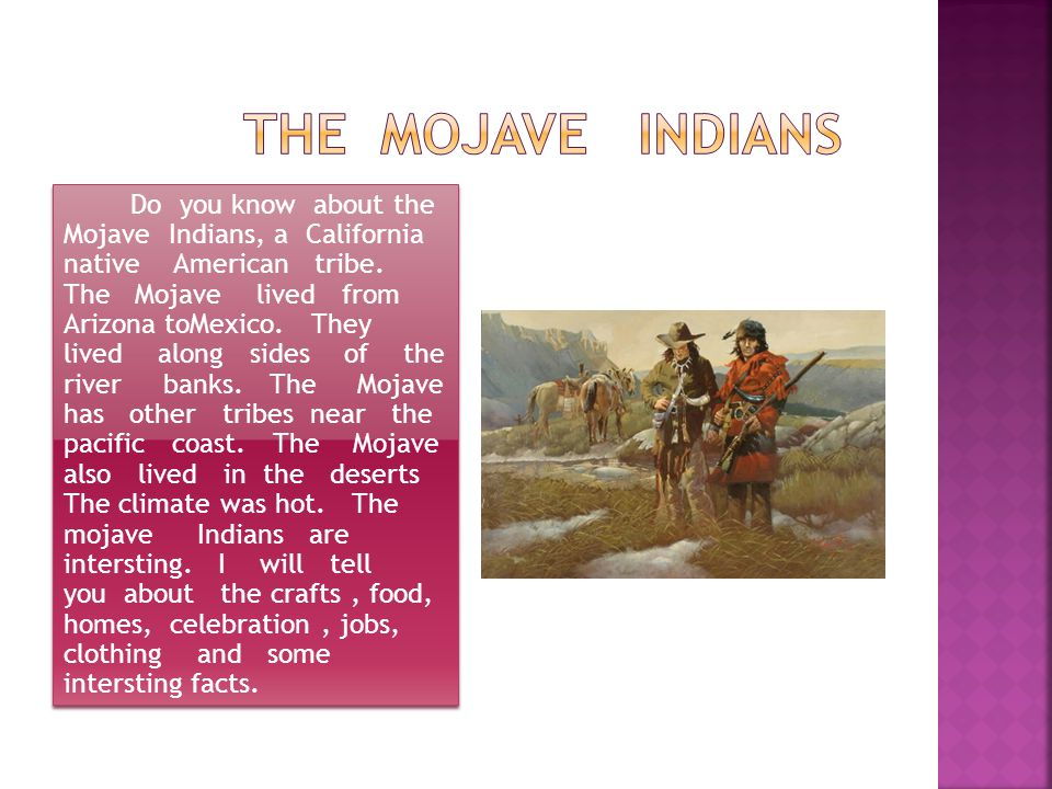 Do you know about the Mojave Indians, a California native American tribe. The Mojave lived from Arizona toMexico. They lived along sides of the river