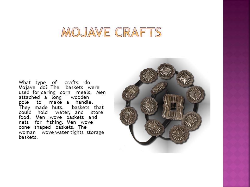 What type of crafts do Mojave do? The baskets were used for caring corn meals. Men attached a long wooden pole to make a handle. They made huts, baske