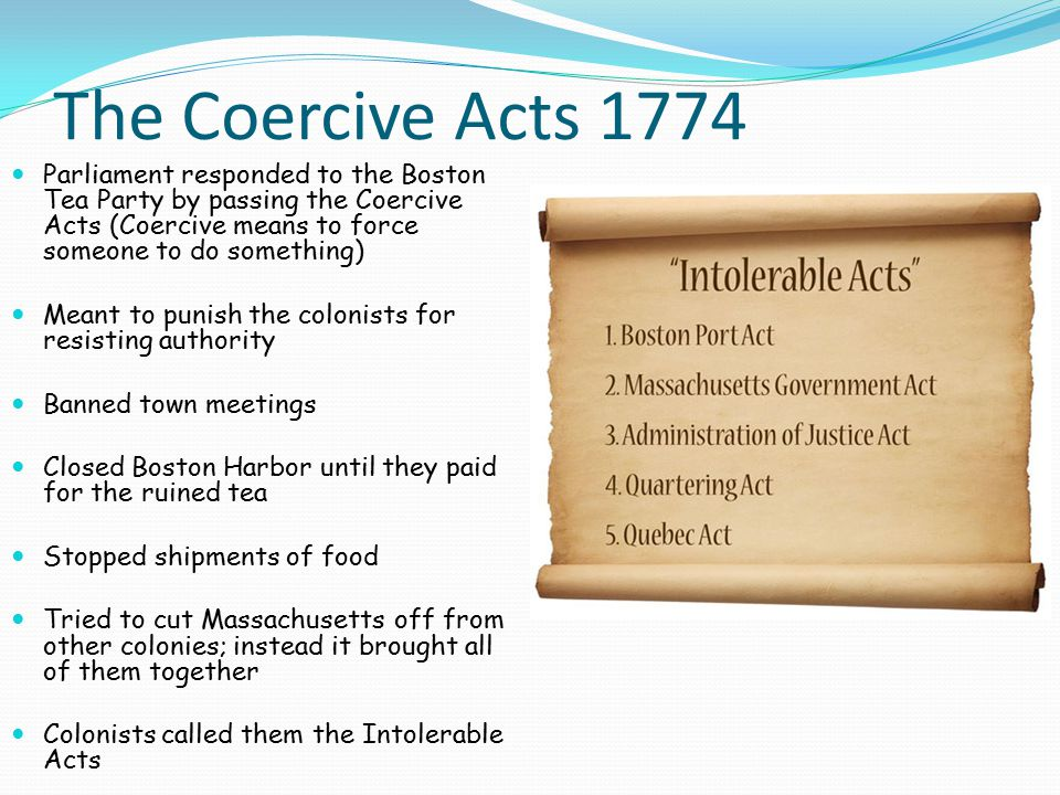 The Coercive Acts 1774 Parliament responded to the Boston Tea Party by passing the Coercive Acts (Coercive means to force someone to do something) Meant to punish the colonists for resisting authority Banned town meetings Closed Boston Harbor until they paid for the ruined tea Stopped shipments of food Tried to cut Massachusetts off from other colonies; instead it brought all of them together Colonists called them the Intolerable Acts