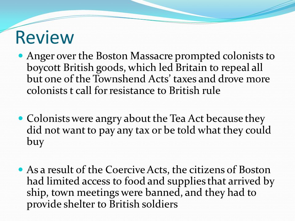Review Anger over the Boston Massacre prompted colonists to boycott British goods, which led Britain to repeal all but one of the Townshend Acts' taxes and drove more colonists t call for resistance to British rule Colonists were angry about the Tea Act because they did not want to pay any tax or be told what they could buy As a result of the Coercive Acts, the citizens of Boston had limited access to food and supplies that arrived by ship, town meetings were banned, and they had to provide shelter to British soldiers