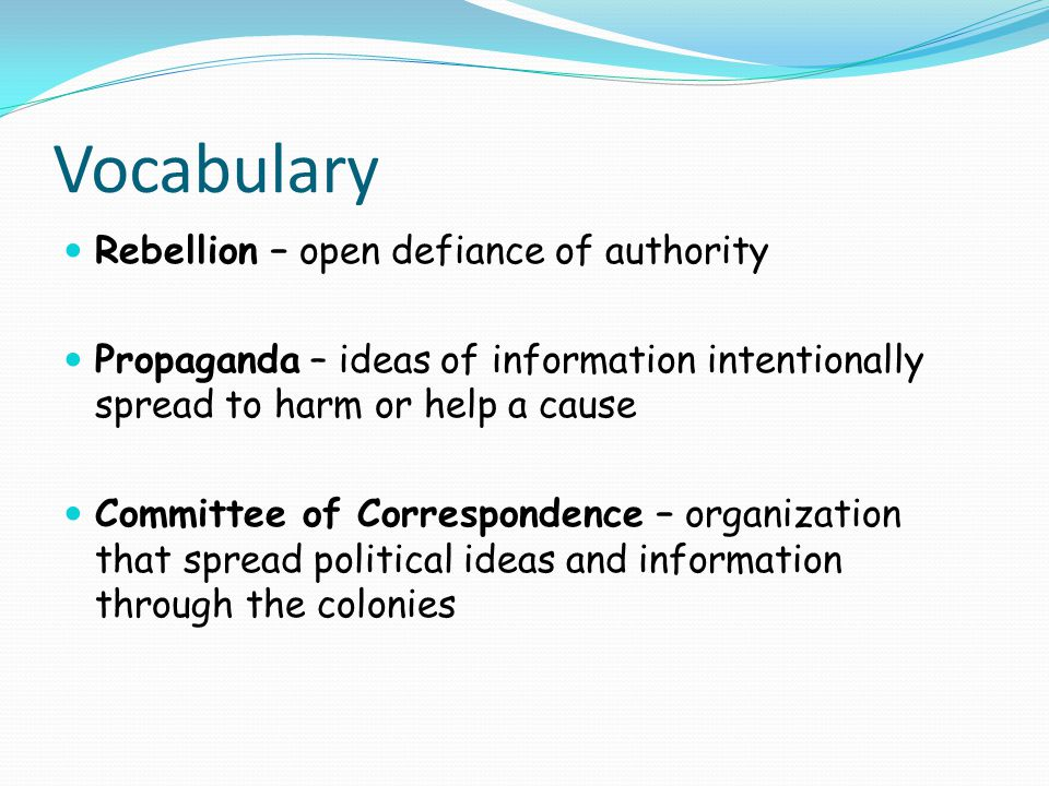 Vocabulary Rebellion – open defiance of authority Propaganda – ideas of information intentionally spread to harm or help a cause Committee of Correspondence – organization that spread political ideas and information through the colonies