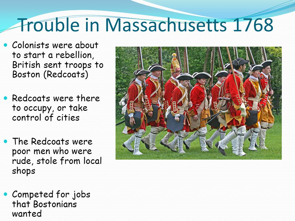 Trouble in Massachusetts 1768 Colonists were about to start a rebellion, British sent troops to Boston (Redcoats) Redcoats were there to occupy, or take control of cities The Redcoats were poor men who were rude, stole from local shops Competed for jobs that Bostonians wanted