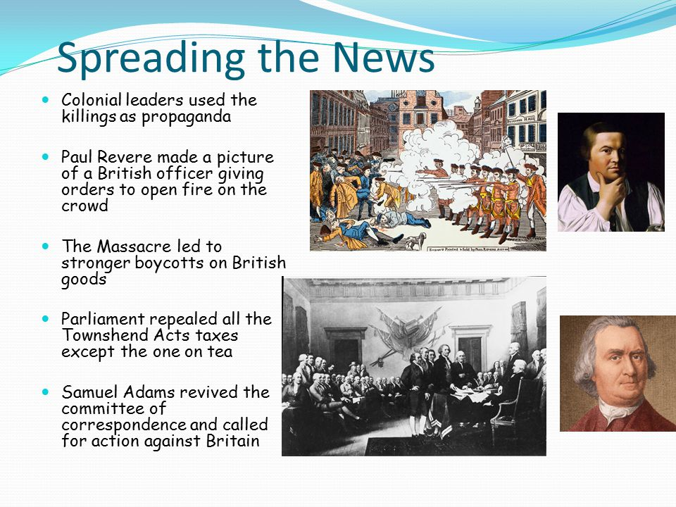 Spreading the News Colonial leaders used the killings as propaganda Paul Revere made a picture of a British officer giving orders to open fire on the crowd The Massacre led to stronger boycotts on British goods Parliament repealed all the Townshend Acts taxes except the one on tea Samuel Adams revived the committee of correspondence and called for action against Britain