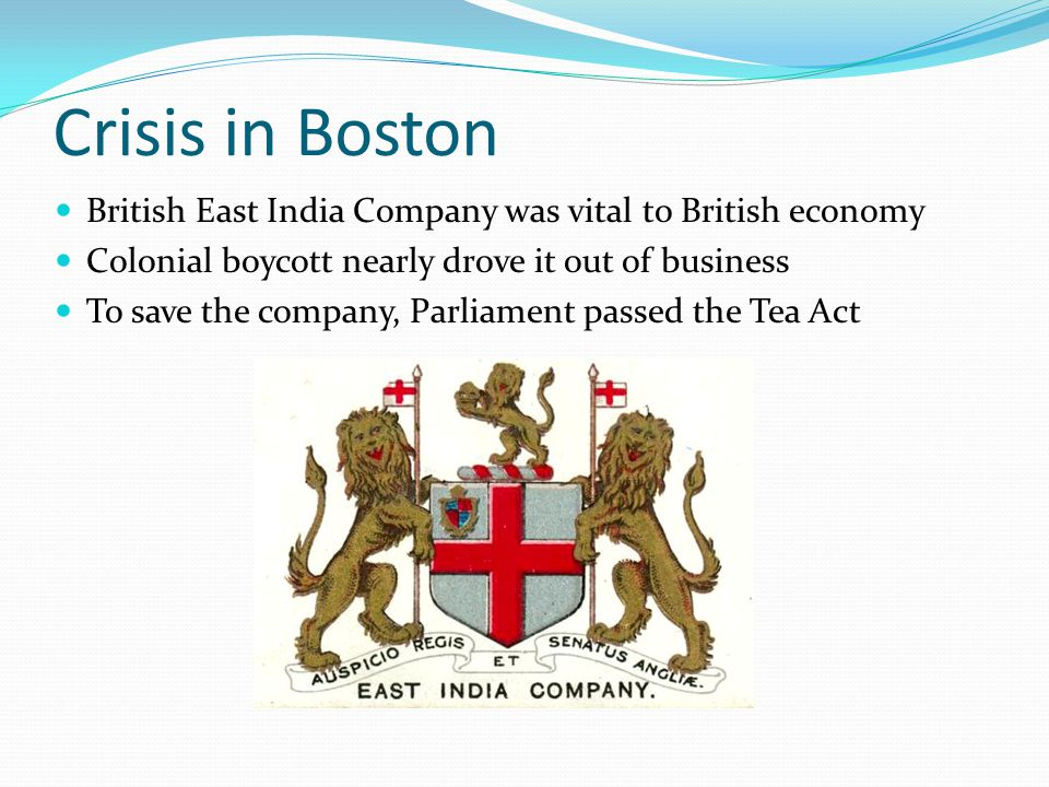 Crisis in Boston British East India Company was vital to British economy Colonial boycott nearly drove it out of business To save the company, Parliament passed the Tea Act