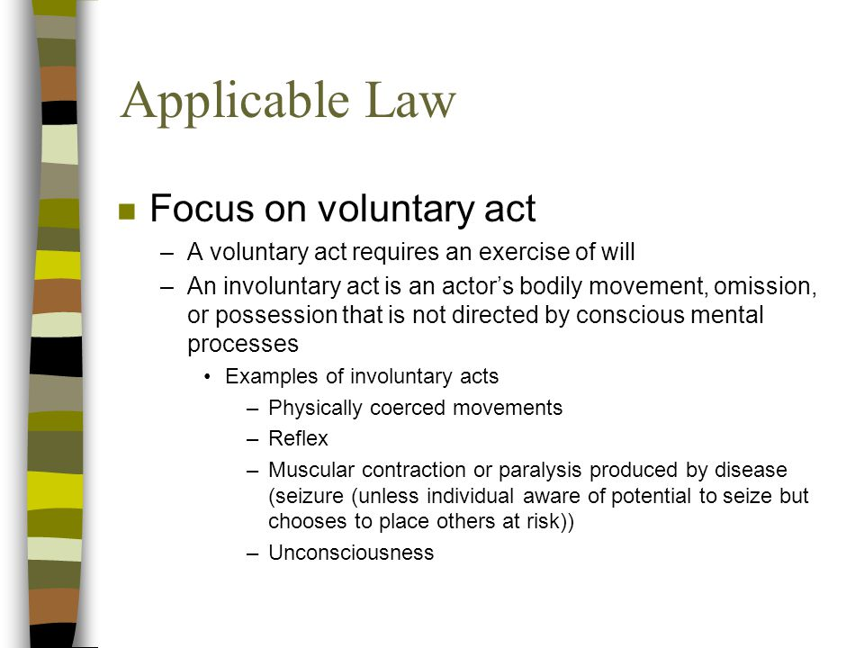 Applicable Law n Focus on voluntary act –A voluntary act requires an exercise of will –An involuntary act is an actor's bodily movement, omission, or possession that is not directed by conscious mental processes Examples of involuntary acts –Physically coerced movements –Reflex –Muscular contraction or paralysis produced by disease (seizure (unless individual aware of potential to seize but chooses to place others at risk)) –Unconsciousness
