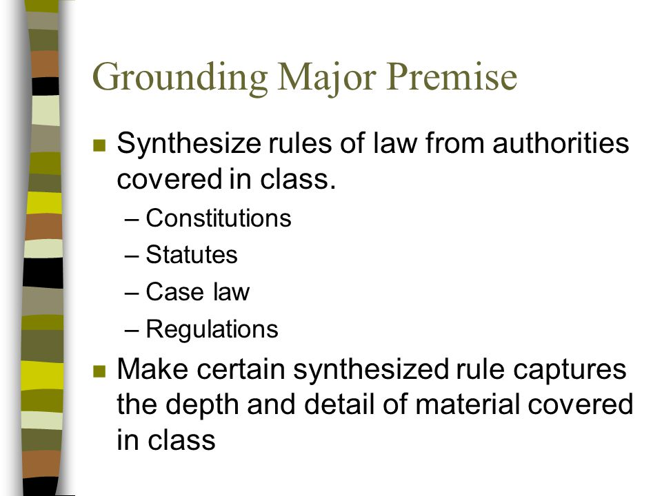 Grounding Major Premise n Synthesize rules of law from authorities covered in class.