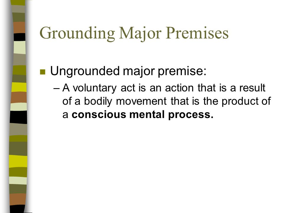 Grounding Major Premises n Ungrounded major premise: –A voluntary act is an action that is a result of a bodily movement that is the product of a conscious mental process.