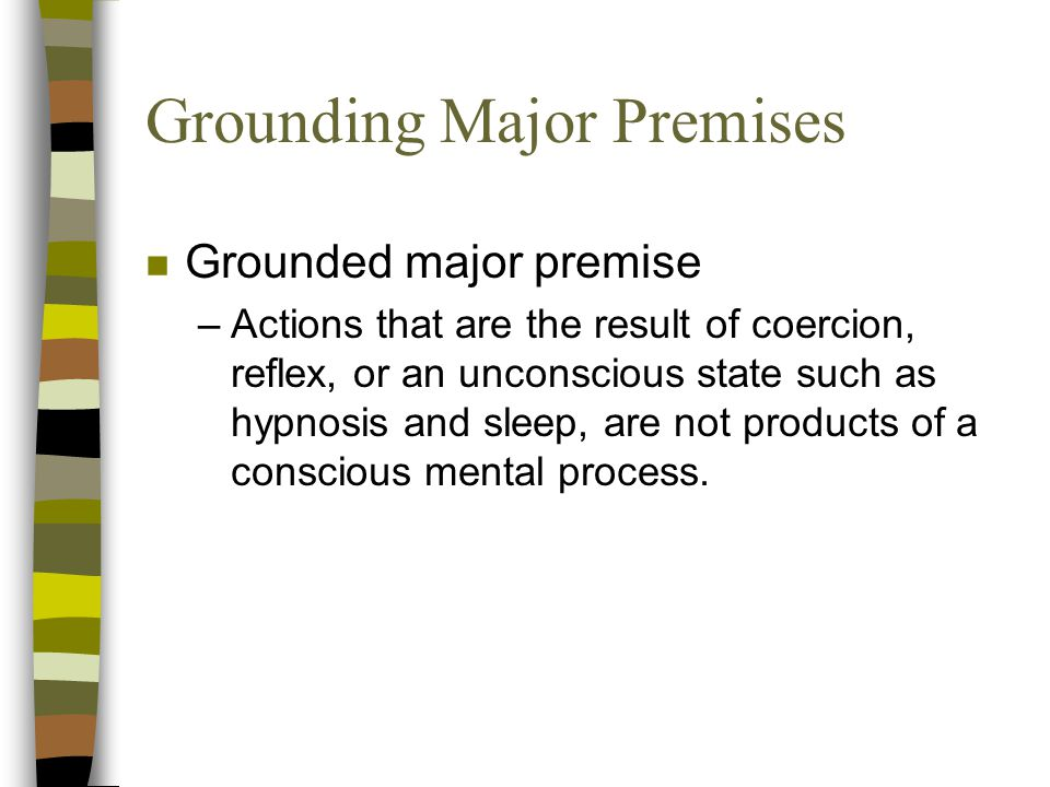 Grounding Major Premises n Grounded major premise –Actions that are the result of coercion, reflex, or an unconscious state such as hypnosis and sleep, are not products of a conscious mental process.