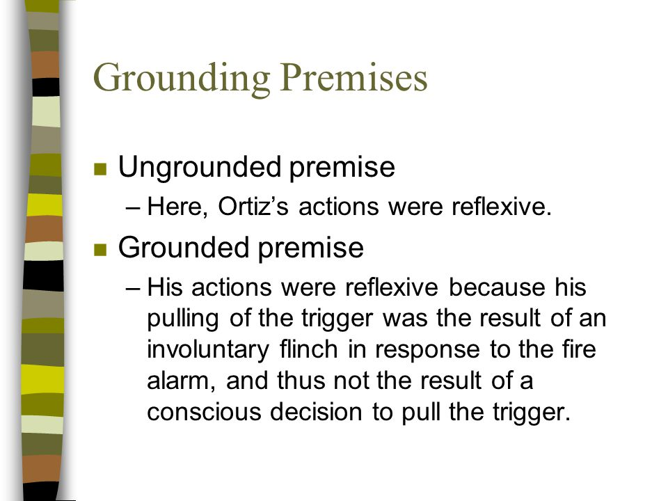 Grounding Premises n Ungrounded premise –Here, Ortiz's actions were reflexive.