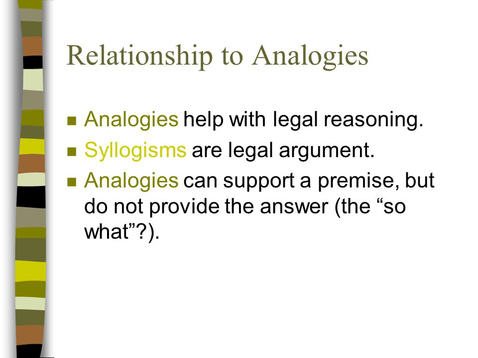 Relationship to Analogies n Analogies help with legal reasoning.