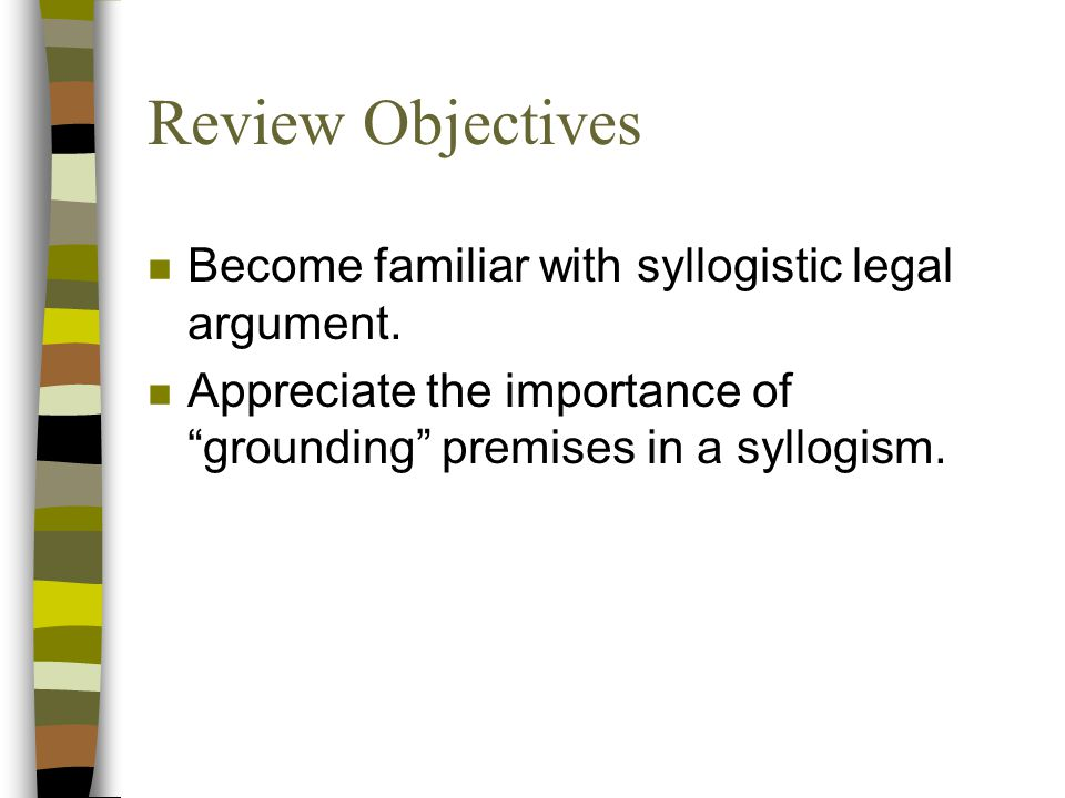 Review Objectives n Become familiar with syllogistic legal argument.