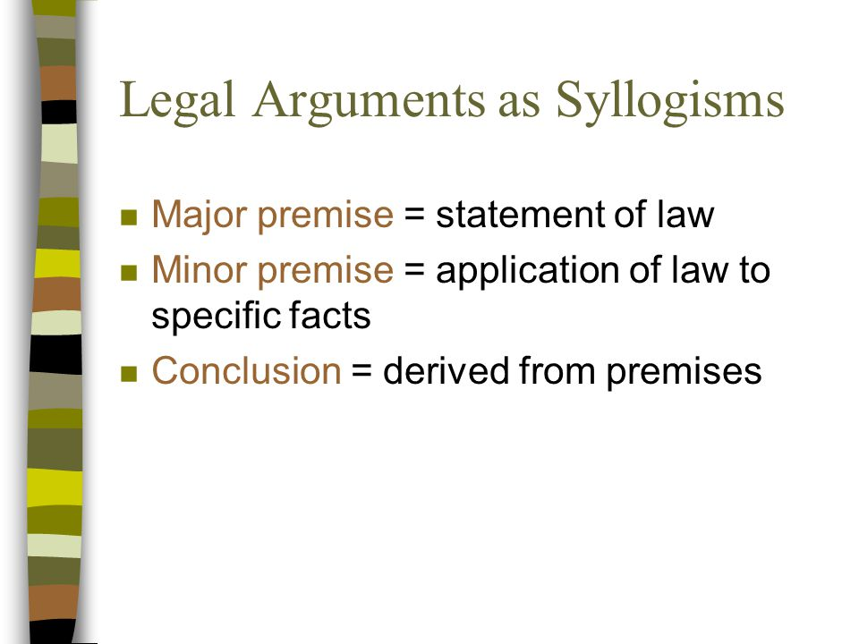 Legal Arguments as Syllogisms n Major premise = statement of law n Minor premise = application of law to specific facts n Conclusion = derived from premises