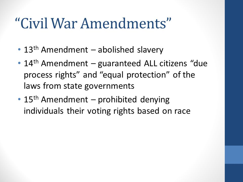 """Civil War Amendments"" 13 th Amendment – abolished slavery 14 th Amendment – guaranteed ALL citizens ""due process rights"" and ""equal protection"" of th"