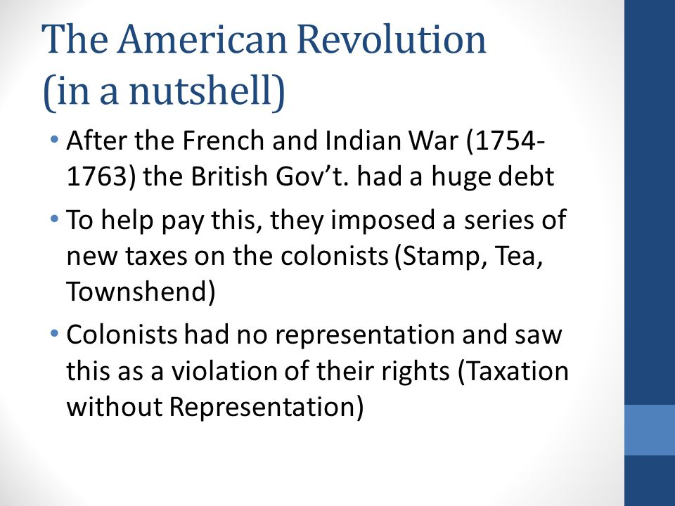 The American Revolution (in a nutshell) After the French and Indian War (1754- 1763) the British Gov't. had a huge debt To help pay this, they imposed