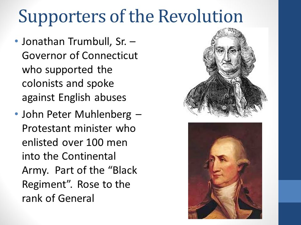 Supporters of the Revolution Jonathan Trumbull, Sr. – Governor of Connecticut who supported the colonists and spoke against English abuses John Peter