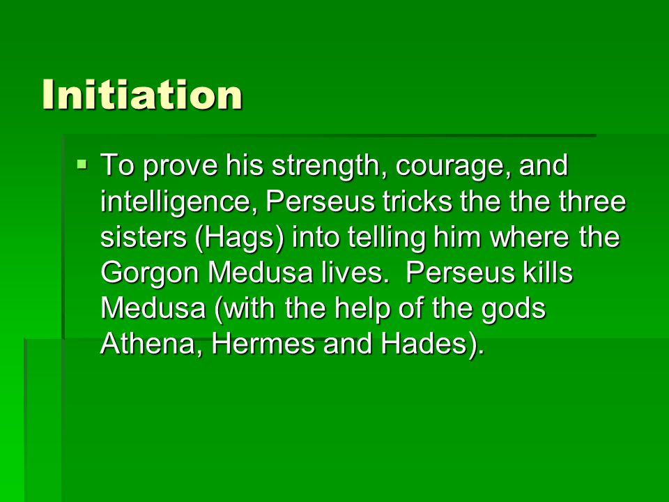 Initiation  To prove his strength, courage, and intelligence, Perseus tricks the the three sisters (Hags) into telling him where the Gorgon Medusa lives.