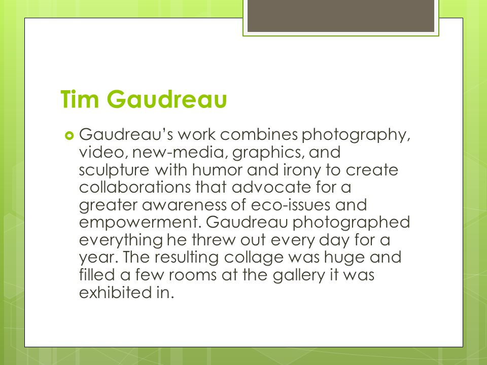 Tim Gaudreau  Gaudreau's work combines photography, video, new-media, graphics, and sculpture with humor and irony to create collaborations that advocate for a greater awareness of eco-issues and empowerment.