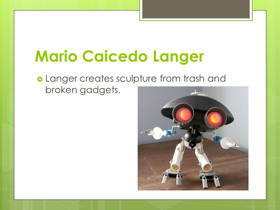 Mario Caicedo Langer  Langer creates sculpture from trash and broken gadgets.