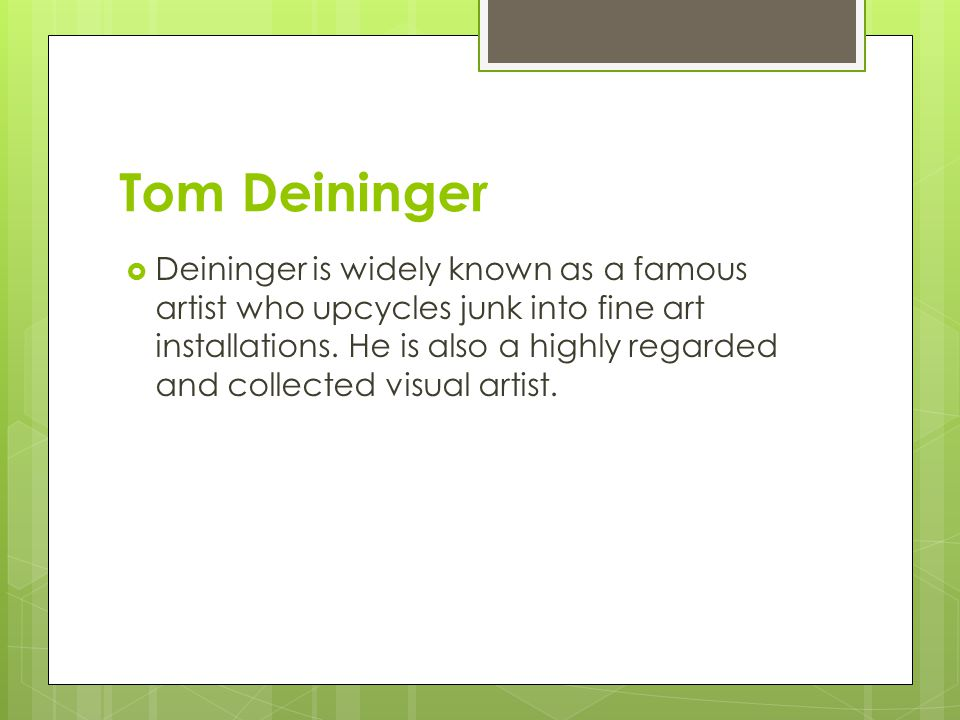 Tom Deininger  Deininger is widely known as a famous artist who upcycles junk into fine art installations.