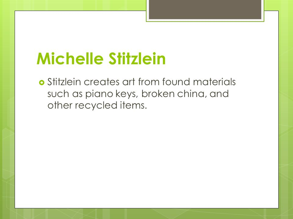 Michelle Stitzlein  Stitzlein creates art from found materials such as piano keys, broken china, and other recycled items.