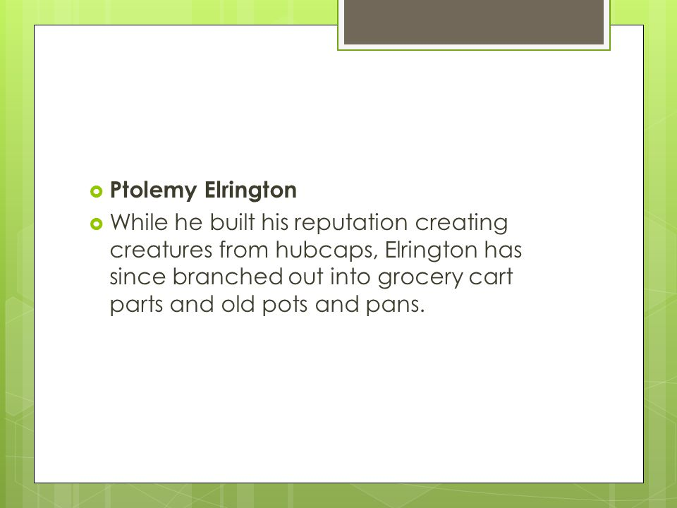  Ptolemy Elrington  While he built his reputation creating creatures from hubcaps, Elrington has since branched out into grocery cart parts and old pots and pans.