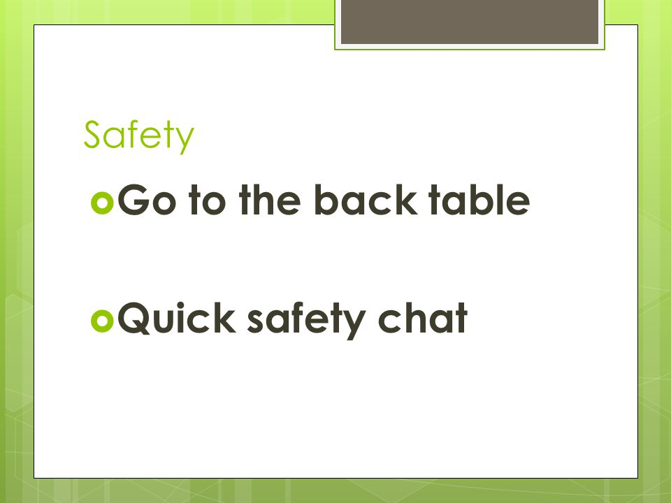 Safety  Go to the back table  Quick safety chat