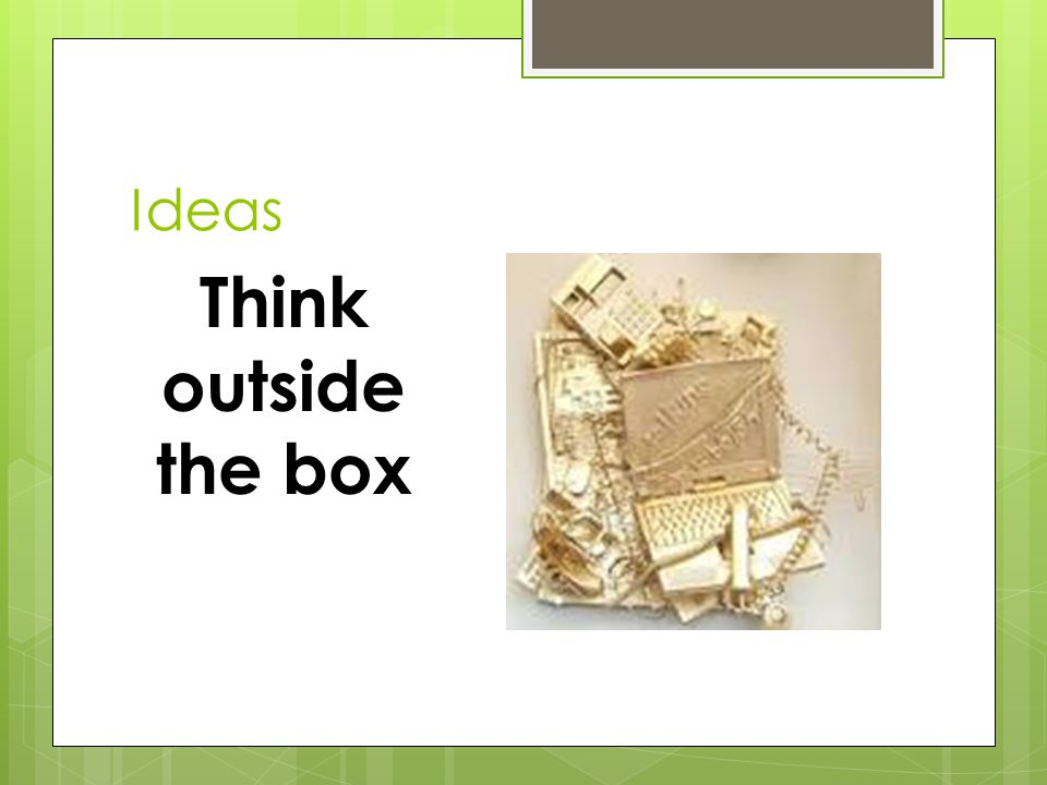 Ideas Think outside the box