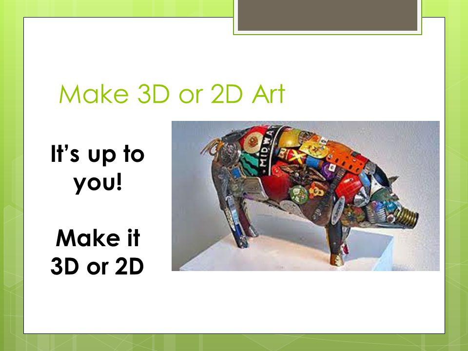 Make 3D or 2D Art It's up to you! Make it 3D or 2D