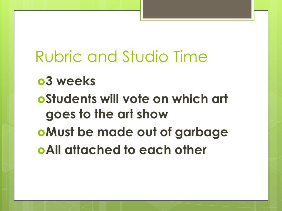 Rubric and Studio Time  3 weeks  Students will vote on which art goes to the art show  Must be made out of garbage  All attached to each other