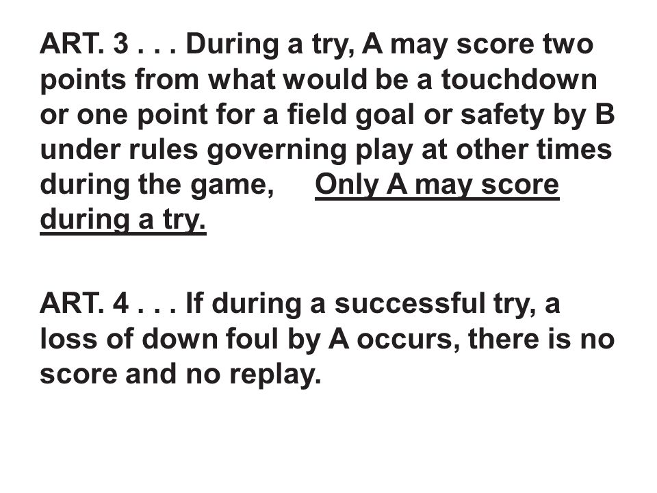 ART. 3... During a try, A may score two points from what would be a touchdown or one point for a field goal or safety by B under rules governing play