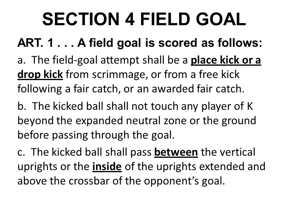 SECTION 4 FIELD GOAL ART. 1... A field goal is scored as follows: a. The field-goal attempt shall be a place kick or a drop kick from scrimmage, or fr