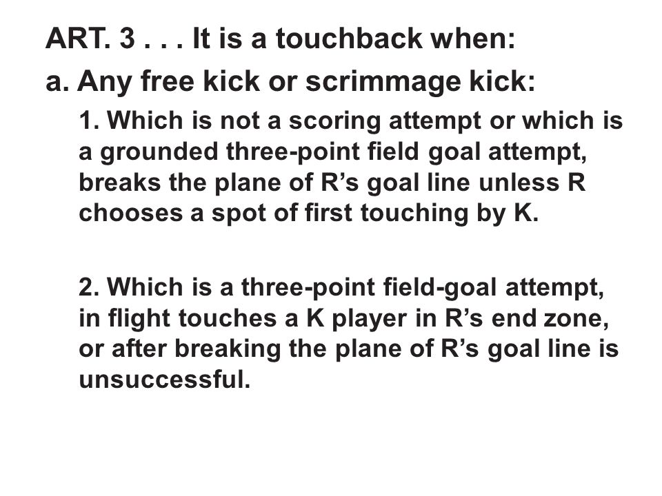 ART. 3... It is a touchback when: a. Any free kick or scrimmage kick: 1.