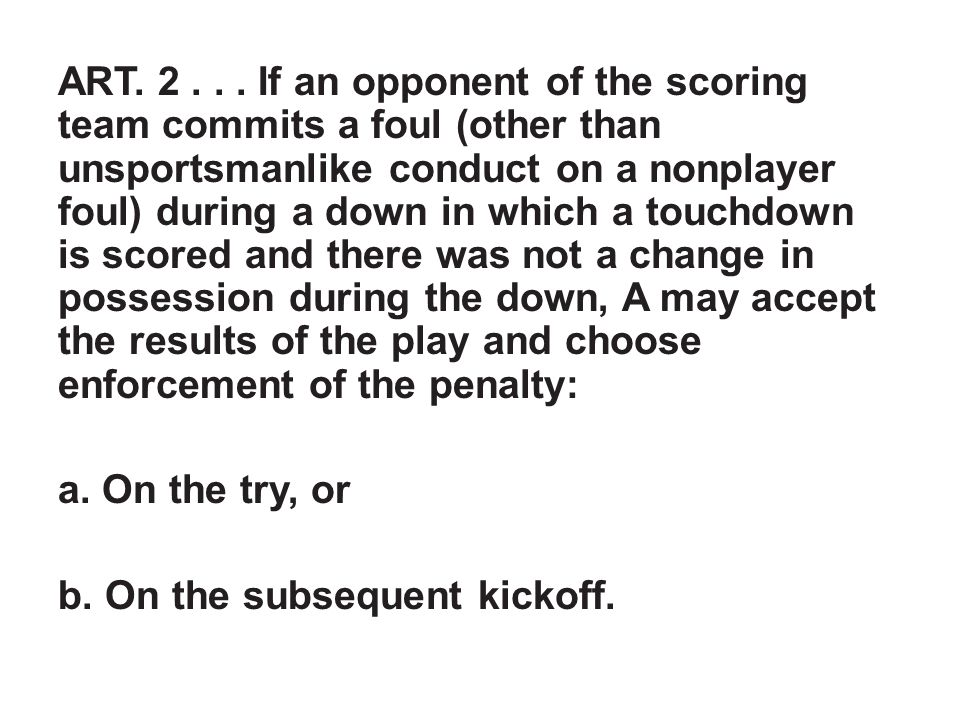 ART. 2... If an opponent of the scoring team commits a foul (other than unsportsmanlike conduct on a nonplayer foul) during a down in which a touchdow