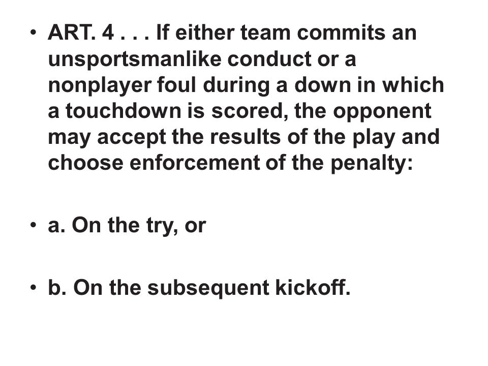 ART. 4... If either team commits an unsportsmanlike conduct or a nonplayer foul during a down in which a touchdown is scored, the opponent may accept