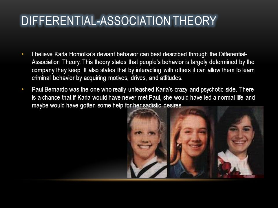I believe Karla Homolka's deviant behavior can best described through the Differential- Association Theory.