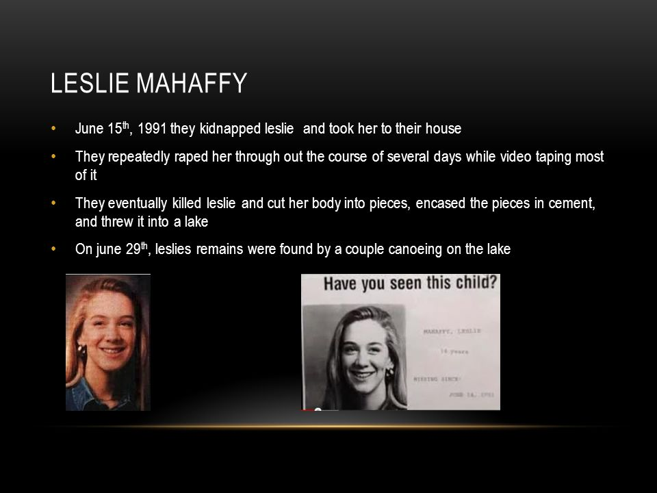 LESLIE MAHAFFY June 15 th, 1991 they kidnapped leslie and took her to their house They repeatedly raped her through out the course of several days while video taping most of it They eventually killed leslie and cut her body into pieces, encased the pieces in cement, and threw it into a lake On june 29 th, leslies remains were found by a couple canoeing on the lake