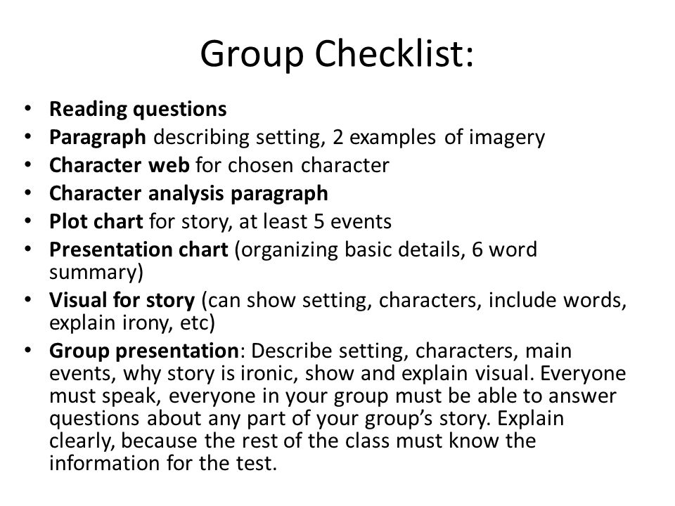 Group Checklist: Reading questions Paragraph describing setting, 2 examples of imagery Character web for chosen character Character analysis paragraph Plot chart for story, at least 5 events Presentation chart (organizing basic details, 6 word summary) Visual for story (can show setting, characters, include words, explain irony, etc) Group presentation: Describe setting, characters, main events, why story is ironic, show and explain visual.