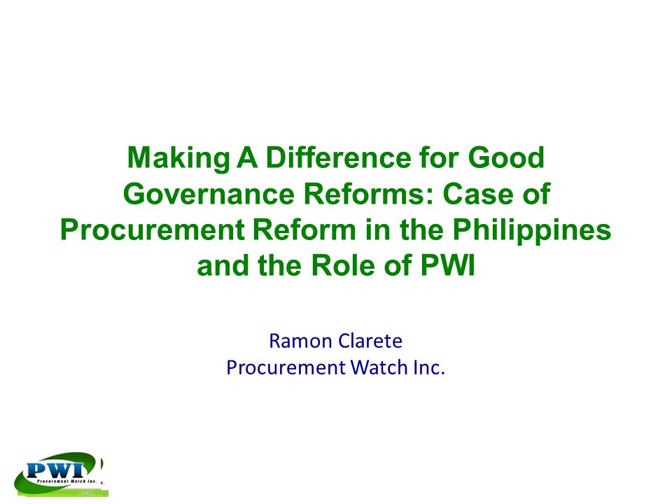 Making A Difference for Good Governance Reforms: Case of Procurement Reform in the Philippines and the Role of PWI Ramon Clarete Procurement Watch Inc.