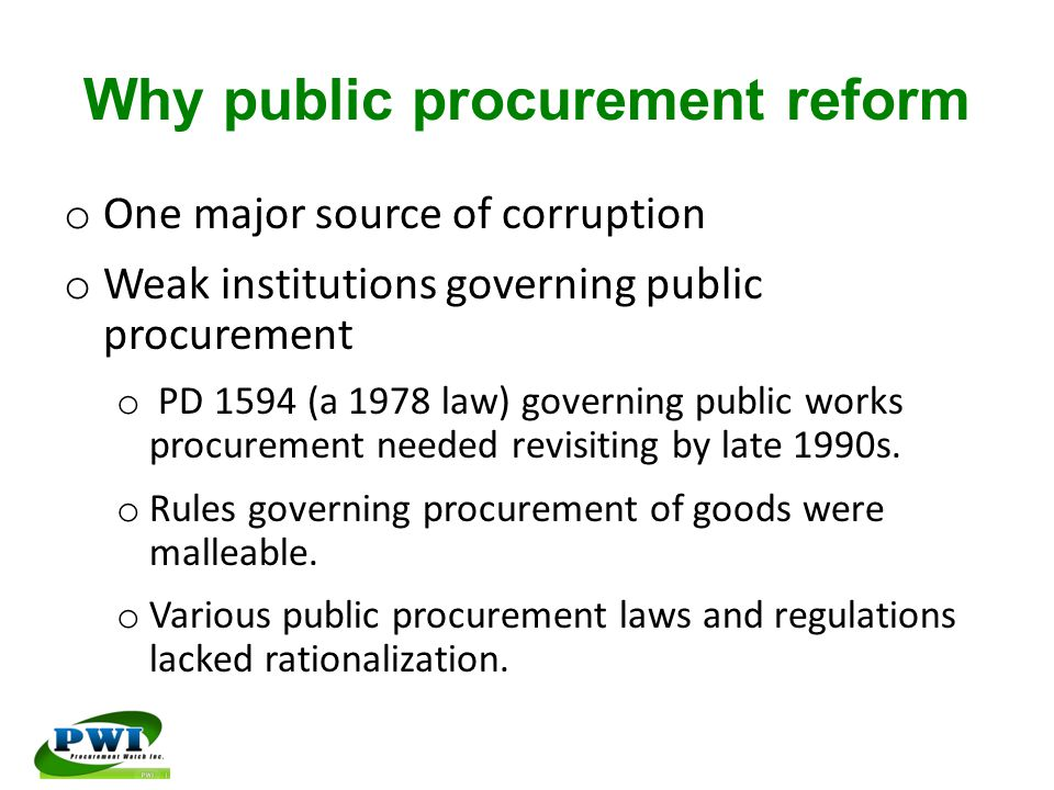 Why public procurement reform o One major source of corruption o Weak institutions governing public procurement o PD 1594 (a 1978 law) governing public works procurement needed revisiting by late 1990s.