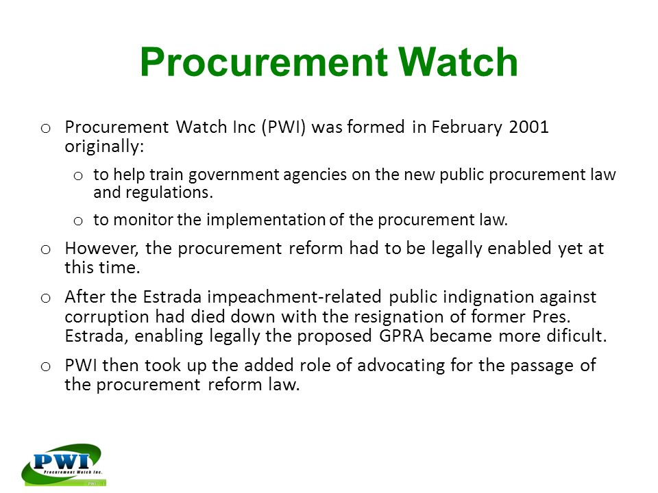 Procurement Watch o Procurement Watch Inc (PWI) was formed in February 2001 originally: o to help train government agencies on the new public procurement law and regulations.