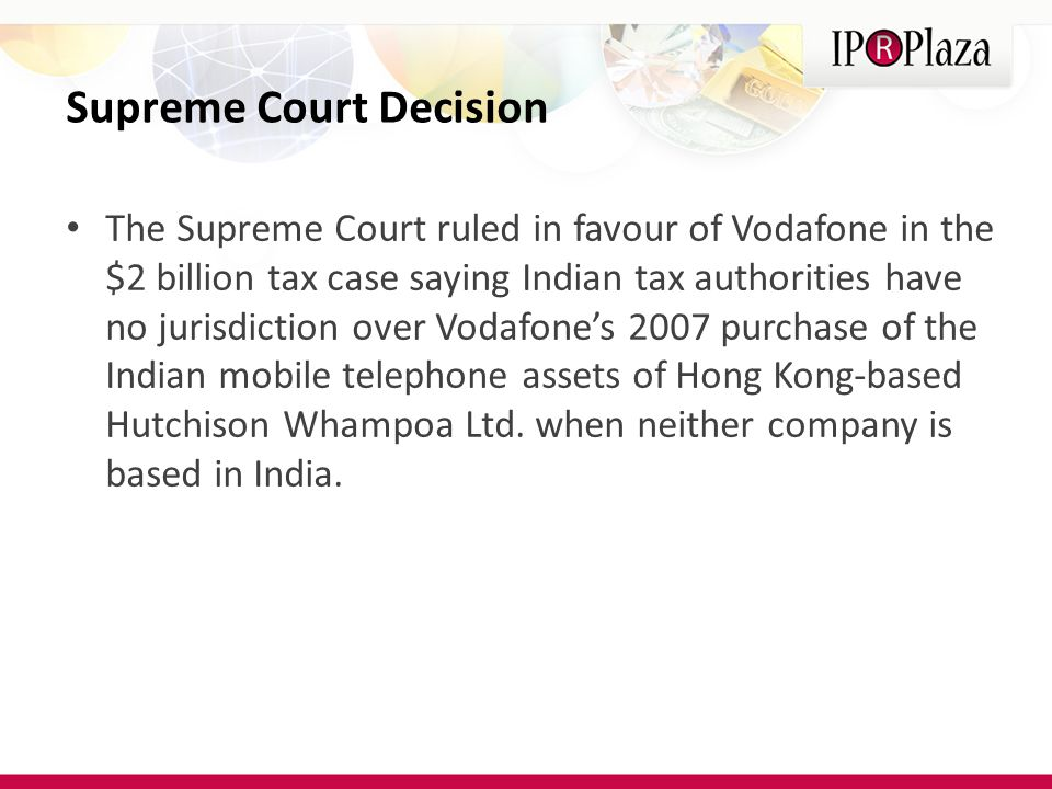 Supreme Court Decision The Supreme Court ruled in favour of Vodafone in the $2 billion tax case saying Indian tax authorities have no jurisdiction over Vodafone's 2007 purchase of the Indian mobile telephone assets of Hong Kong-based Hutchison Whampoa Ltd.