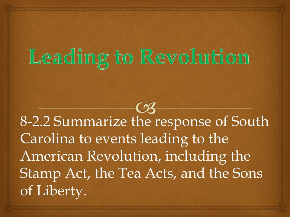 8-2.2 Summarize the response of South Carolina to events leading to the American Revolution, including the Stamp Act, the Tea Acts, and the Sons of Liberty.