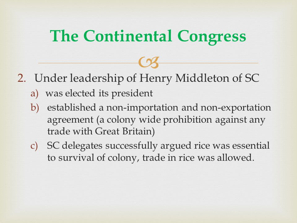  2.Under leadership of Henry Middleton of SC a)was elected its president b)established a non-importation and non-exportation agreement (a colony wide prohibition against any trade with Great Britain) c)SC delegates successfully argued rice was essential to survival of colony, trade in rice was allowed.