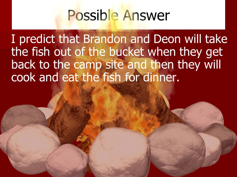 Possible Answer I predict that Brandon and Deon will take the fish out of the bucket when they get back to the camp site and then they will cook and eat the fish for dinner.