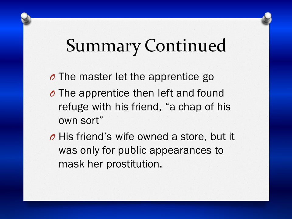 Summary Continued O The master let the apprentice go O The apprentice then left and found refuge with his friend, a chap of his own sort O His friend's wife owned a store, but it was only for public appearances to mask her prostitution.