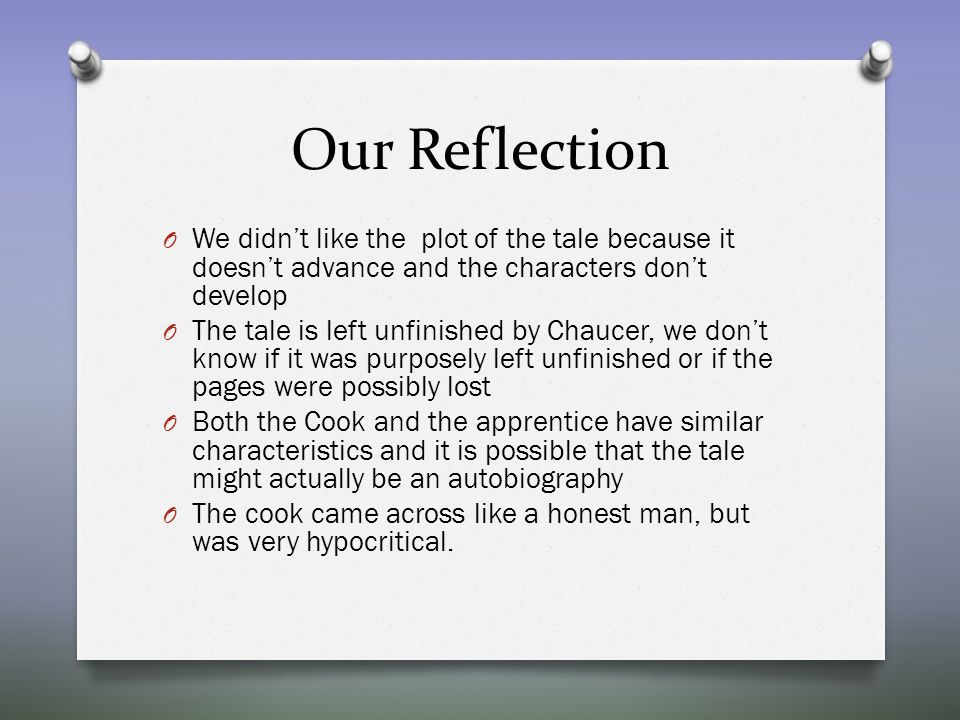 Our Reflection O We didn't like the plot of the tale because it doesn't advance and the characters don't develop O The tale is left unfinished by Chaucer, we don't know if it was purposely left unfinished or if the pages were possibly lost O Both the Cook and the apprentice have similar characteristics and it is possible that the tale might actually be an autobiography O The cook came across like a honest man, but was very hypocritical.